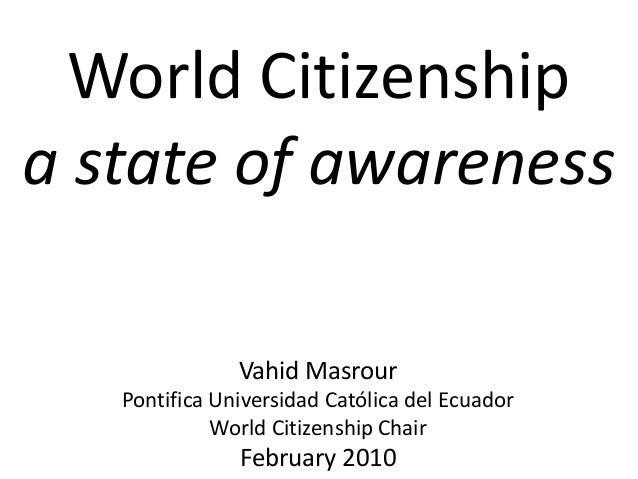 World Citizenship a state of awareness Vahid Masrour Pontifica Universidad Católica del Ecuador World Citizenship Chair Fe...
