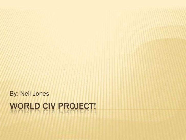 World Civ Project!<br />By: Neil Jones<br />