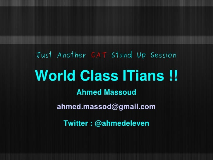 Just Another CAT Stand Up Session   World Class ITians !!          Ahmed Massoud     ahmed.massod@gmail.com        Twitter...