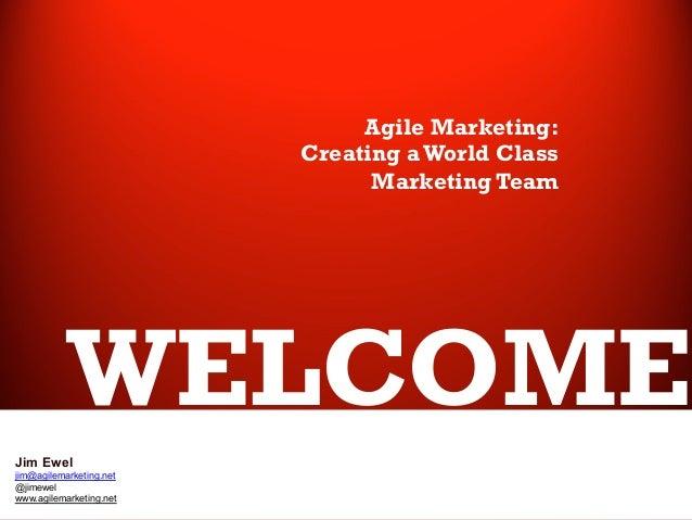 Agile Marketing: Creating a World Class Marketing Team    WELCOME     Jim Ewel       jim@agilemarketing.net @jimewe...