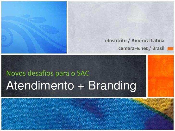 eInstituto / América Latina                                   camara-e.net / BrasilNovos desafios para o SACAtendimento + ...