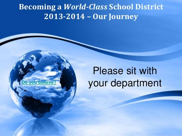 Becoming a World-Class School District 2013-2014 – Our Journey  Do you believe?  Please sit with your department