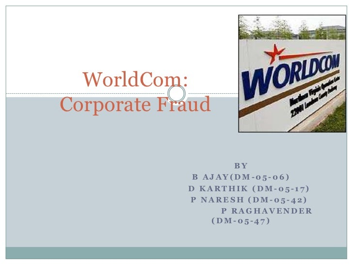 WorldCom:Corporate Fraud<br />By<br />B Ajay(dm-05-06)<br />     D karthik (dm-05-17)<br />     P Naresh (dm-05-42)<br /> ...