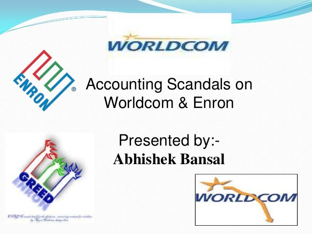 Accounting Scandals on  Worldcom & Enron   Presented by:-   Abhishek Bansal