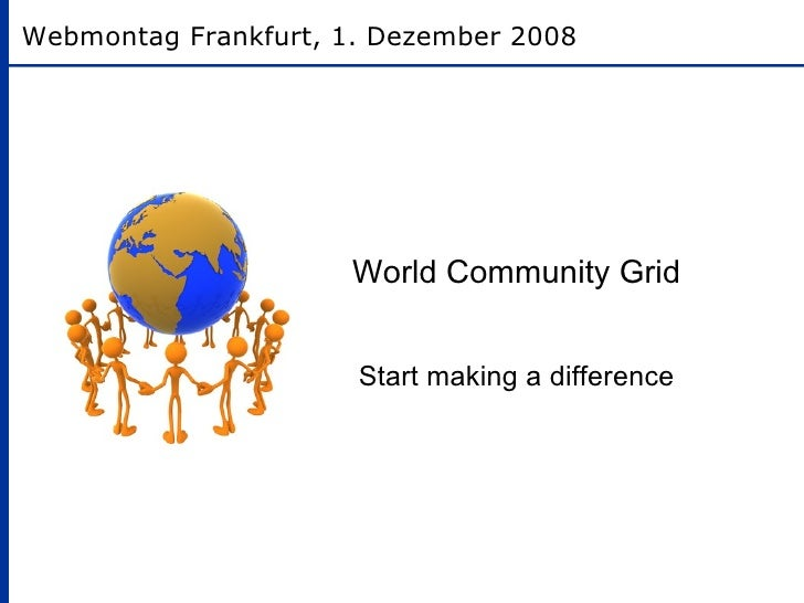 World Community Grid Start making a difference Webmontag Frankfurt, 1. Dezember 2008