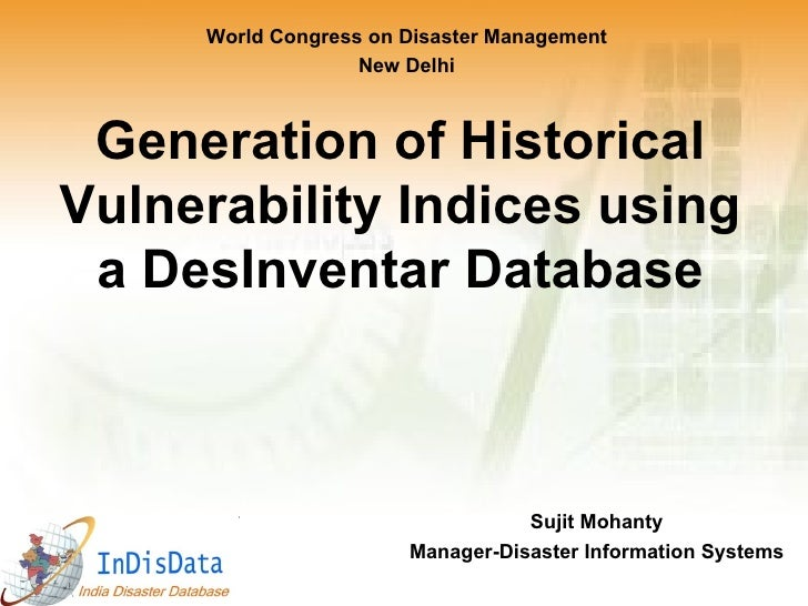 Generation of Historical Vulnerability Indices using a DesInventar Database Sujit Mohanty Manager-Disaster Information Sys...