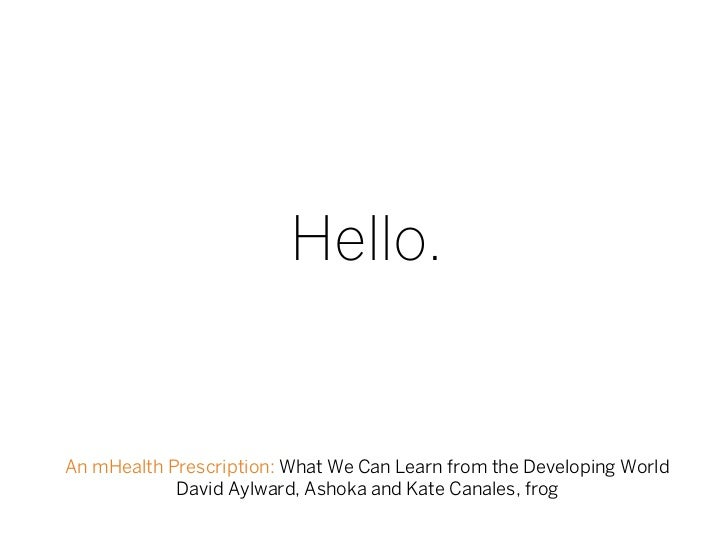 Hello.An mHealth Prescription: What We Can Learn from the Developing World            David Aylward, Ashoka and Kate Canal...