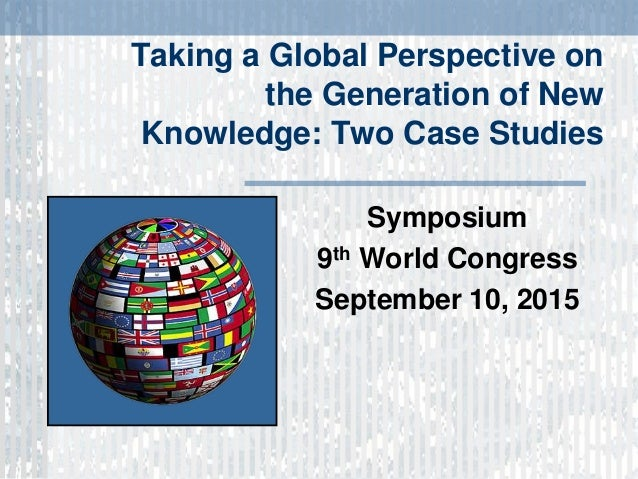 Taking a Global Perspective on the Generation of New Knowledge: Two Case Studies Symposium 9th World Congress September 10...
