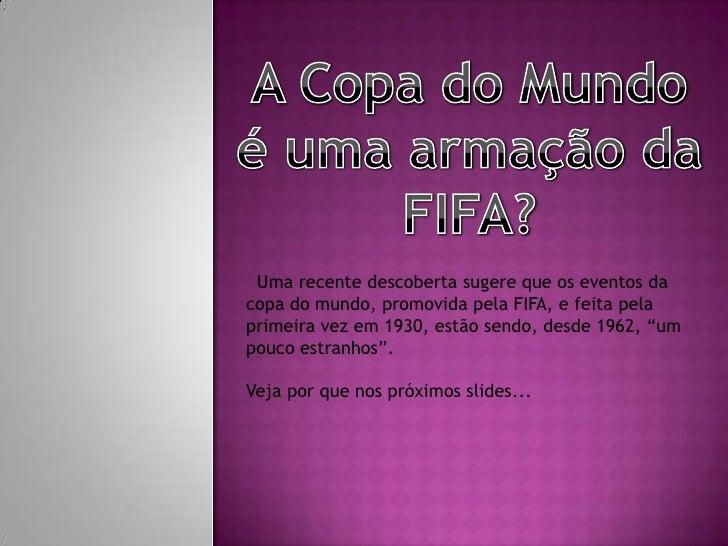 A Copa do Mundo é uma armação da FIFA?<br /> Uma recente descoberta sugere que os eventos da copa do mundo, promovida pela...