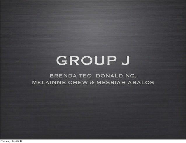 GROUP J BRENDA TEO, DONALD NG, MELAINNE CHEW & MESSIAH ABALOS Thursday, July 24, 14