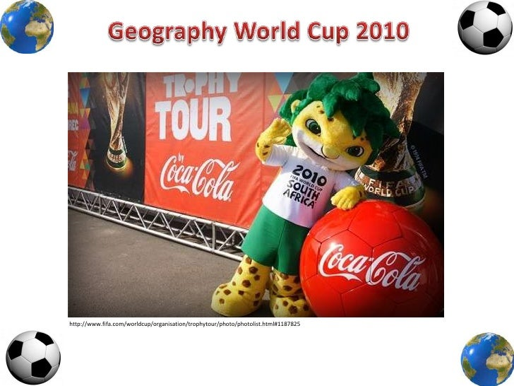 Geography World Cup 2010<br />http://www.fifa.com/worldcup/organisation/trophytour/photo/photolist.html#1187825<br />