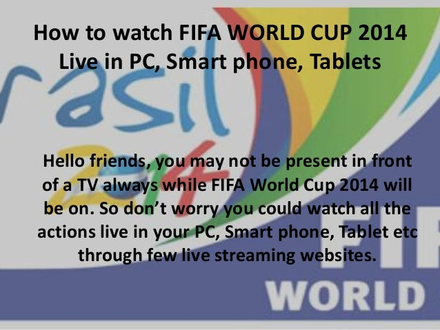 How to watch FIFA WORLD CUP 2014 Live in PC, Smart phone, Tablets Hello friends, you may not be present in front of a TV a...