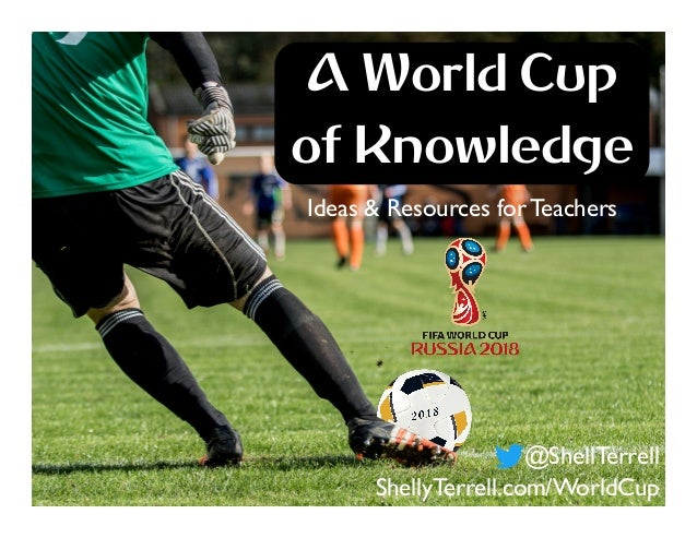 @ShellTerrell ShellyTerrell.com/WorldCup Ideas & Resources for Teachers A World Cup of Knowledge