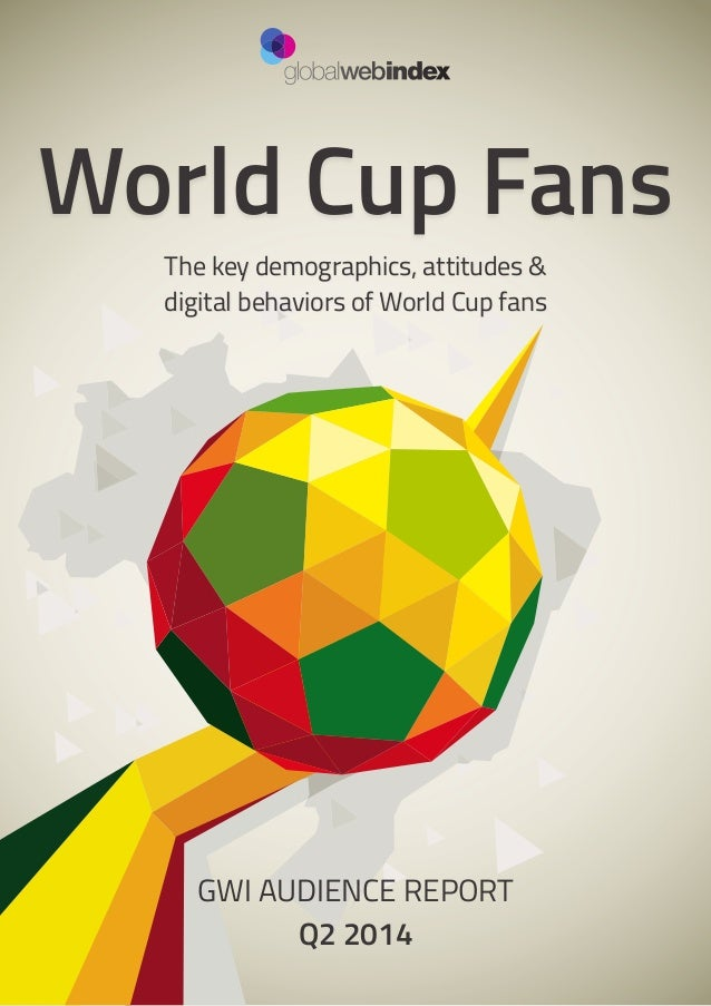 1 World Cup Fans The key demographics, attitudes & digital behaviors of World Cup fans GWI AUDIENCE REPORT Q2 2014
