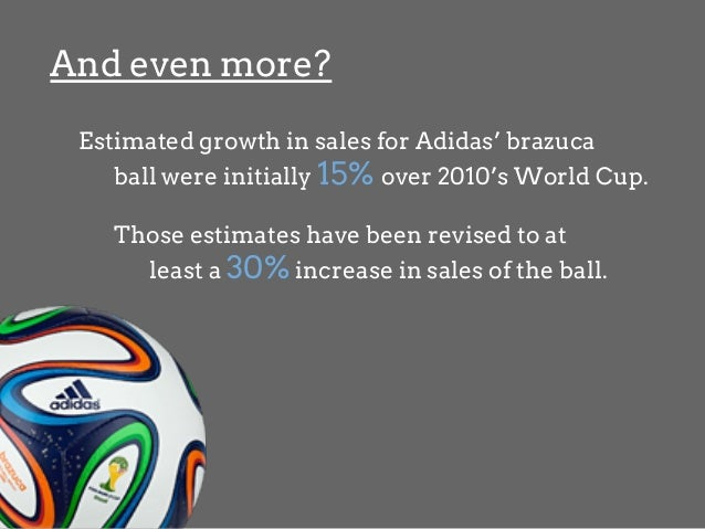 And even more? Estimated growth in sales for Adidas' brazuca ball were initially 15% over 2010's World Cup. Those estimate...