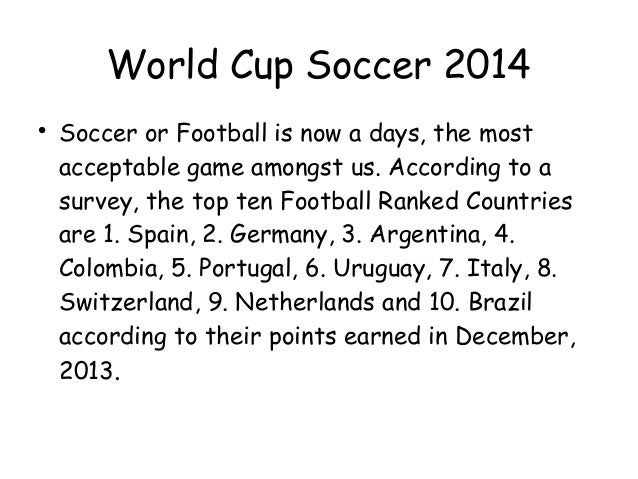 World Cup Soccer 2014  Soccer or Football is now a days, the most acceptable game amongst us. According to a survey, the ...