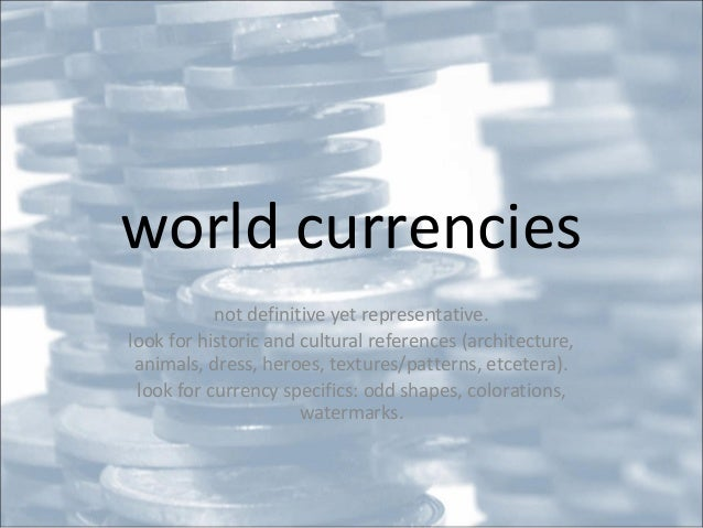 world currencies not definitive yet representative. look for historic and cultural references (architecture, animals, dres...