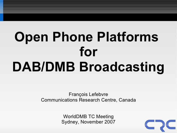 Open Phone Platforms         for DAB/DMB Broadcasting              François Lefebvre    Communications Research Centre, Ca...