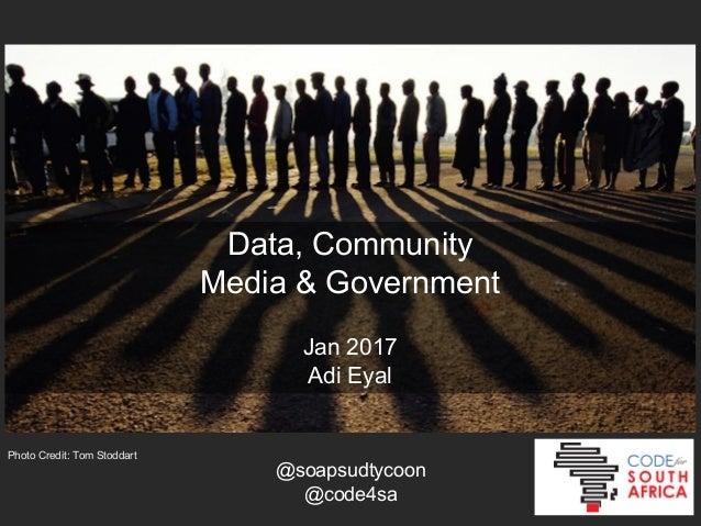 Data, Community Media & Government Jan 2017 Adi Eyal Photo Credit: Tom Stoddart @soapsudtycoon @code4sa