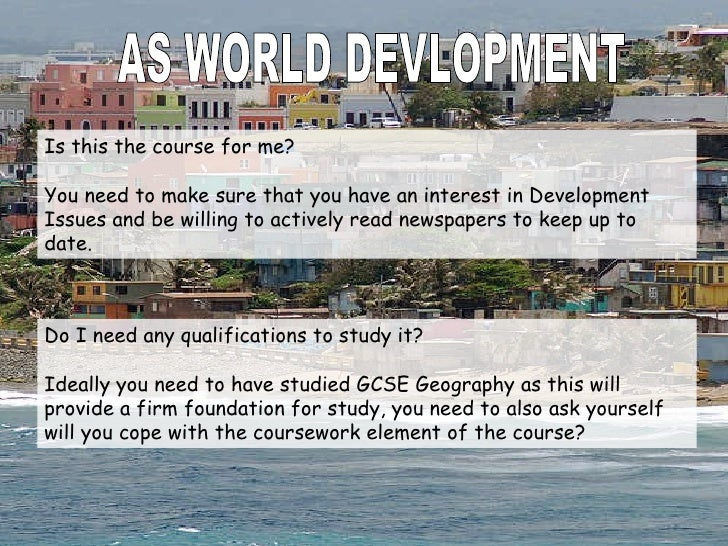 AS WORLD DEVLOPMENT Is this the course for me? You need to make sure that you have an interest in Development Issues and b...
