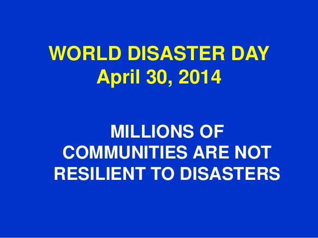 WORLD DISASTER DAY April 30, 2014 MILLIONS OF COMMUNITIES ARE NOT RESILIENT TO DISASTERS