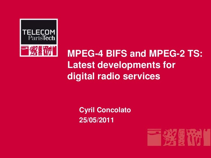 MPEG-4 BIFS and MPEG-2 TS: Latest developments for digital radio services<br />Cyril Concolato<br />25/05/2011<br />