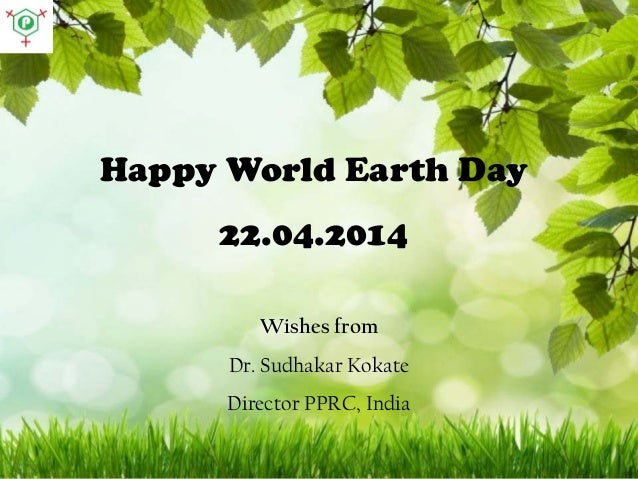 Happy World Earth Day 22.04.2014 Wishes from Dr. Sudhakar Kokate Director PPRC, India