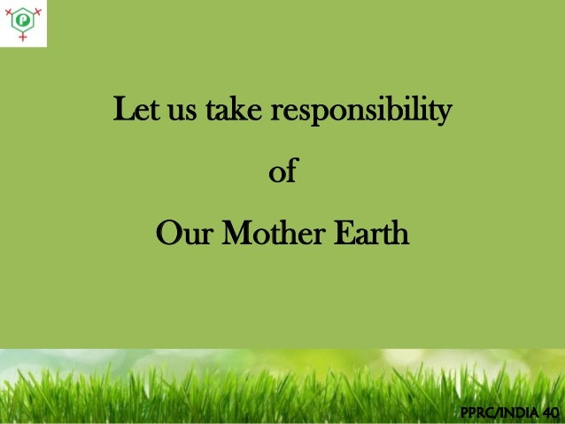 mother earth is our responsibility It is clear that our lifestyle is destroying the earth not many people are willing to admit their responsibility for this destruction.