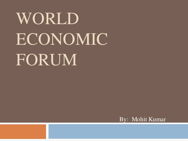 WORLD ECONOMIC FORUM By: Mohit Kumar