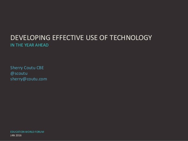 DEVELOPING EFFECTIVE USE OF TECHNOLOGY IN THE YEAR AHEAD Sherry Coutu CBE @scoutu sherry@coutu.com EDUCATION WORLD FORUM J...