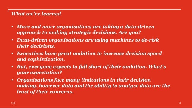 PwC's Global Data and Analytics Survey 2016: Big Decisions™ PwC 19 What we've learned • More and more organisations are ta...