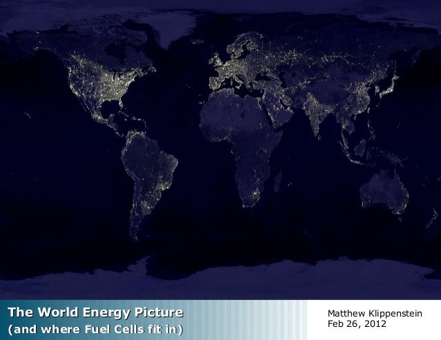 The World Energy PictureThe World Energy Picture (and where Fuel Cells fit in)(and where Fuel Cells fit in) Matthew Klippe...