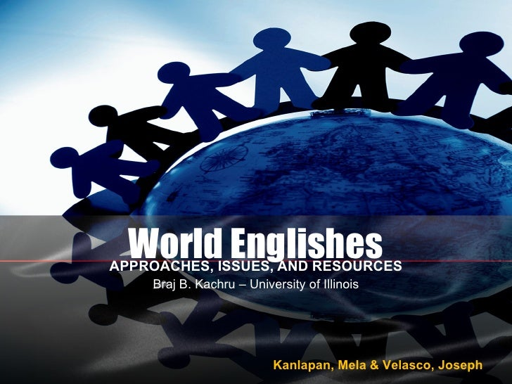 World Englishes APPROACHES, ISSUES, AND RESOURCES Braj B. Kachru – University of Illinois Kanlapan, Mela & Velasco, Joseph