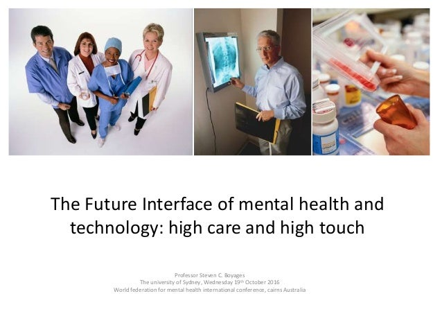 The Future Interface of mental health and technology: high care and high touch Professor Steven C. Boyages The university ...