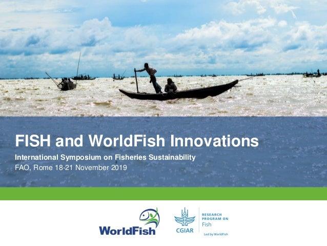 FISH and WorldFish Innovations International Symposium on Fisheries Sustainability FAO, Rome 18-21 November 2019