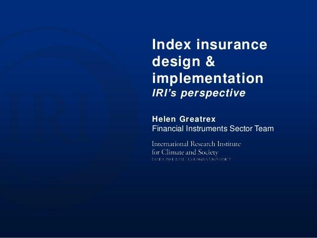 Index insurance design & implementation IRI's perspective Helen Greatrex Financial Instruments Sector Team