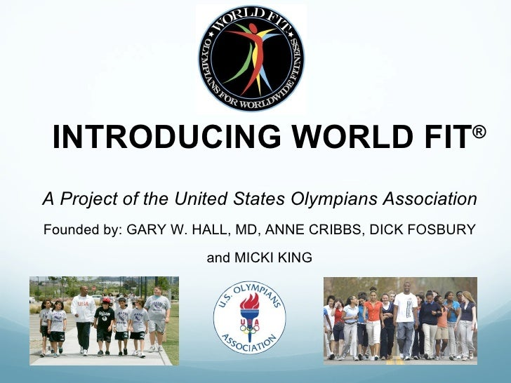 INTRODUCING WORLD FIT ® <ul><li>A Project of the United States Olympians Association </li></ul><ul><li>Founded by: GARY W....