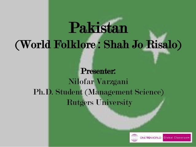 Pakistan (World Folklore : Shah Jo Risalo) Presenter: Nilofar Varzgani Ph.D. Student (Management Science) Rutgers Universi...