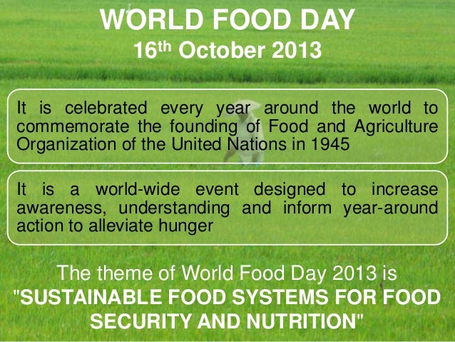 WORLD FOOD DAY 16th October 2013 It is celebrated every year around the world to commemorate the founding of Food and Agri...