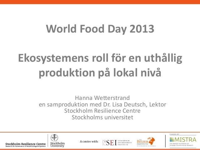 World Food Day 2013  Ekosystemens roll för en uthållig produktion på lokal nivå Hanna Wetterstrand en samproduktion med Dr...