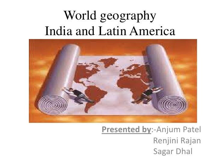 World geography India and Latin America               Presented by:-Anjum Patel                        Renjini Rajan      ...