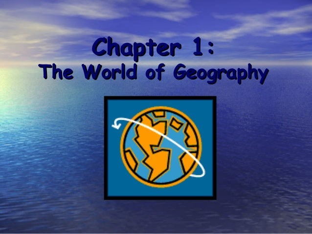 Chapter 1:Chapter 1: The World of GeographyThe World of Geography