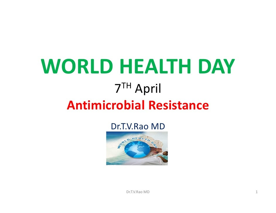 WORLD HEALTH DAY          7TH April  Antimicrobial Resistance         Dr.T.V.Rao MD            Dr.T.V.Rao MD    1