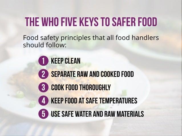 THEWHOFIVEKEYSTOSAFERFOOD Foodsafetyprinciplesthatallfoodhandlers shouldfollow: 1 2 3 4 5 Cookfoodthoroughly Keepfoodatsaf...
