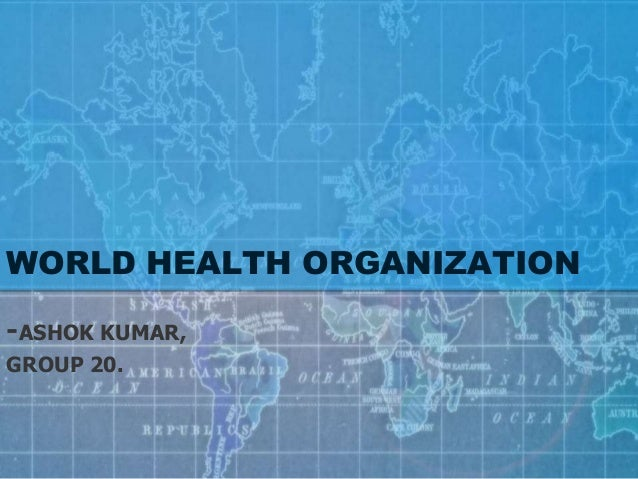 WORLD HEALTH ORGANIZATION -ASHOK KUMAR, GROUP 20.