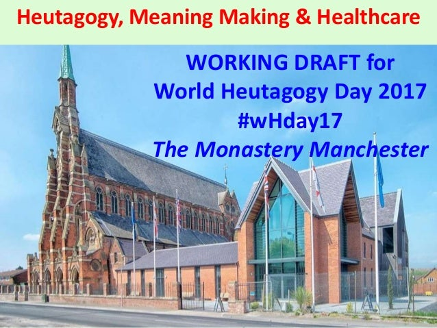 Heutagogy, Meaning Making & Healthcare WORKING DRAFT for World Heutagogy Day 2017 #wHday17 The Monastery Manchester