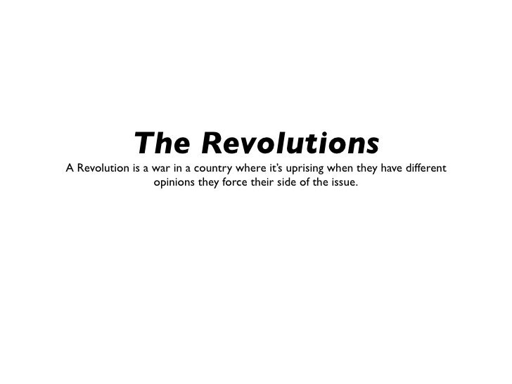 The RevolutionsA Revolution is a war in a country where it's uprising when they have different                  opinions t...