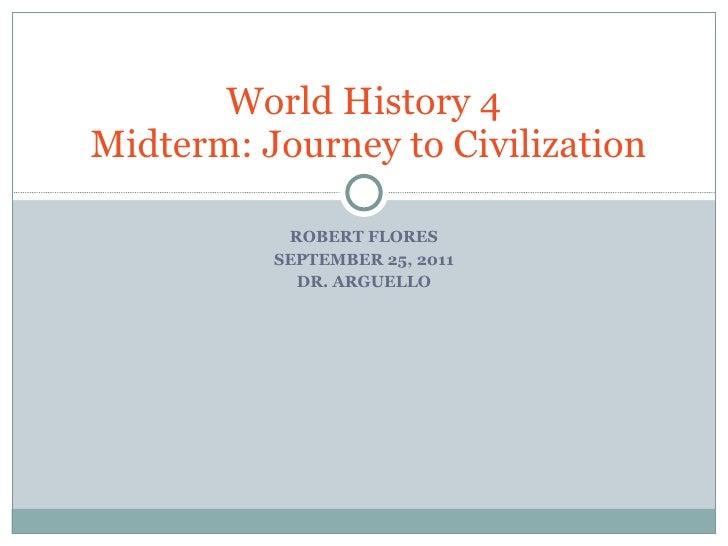 ROBERT FLORES SEPTEMBER 25, 2011 DR. ARGUELLO World History 4  Midterm: Journey to Civilization