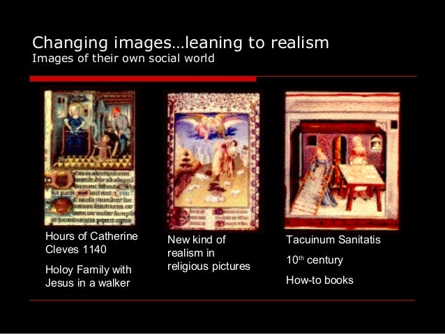 Changing images…leaning to realism Images of their own social world Hours of Catherine Cleves 1140 Holoy Family with Jesus...