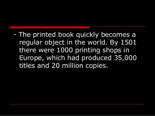 - The printed book quickly becomes a regular object in the world. By 1501 there were 1000 printing shops in Europe, which ...